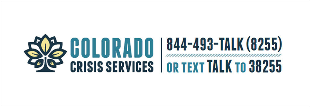 Colorado Crisis Services: Call 1-844-493-8255 or text TALK to 38255